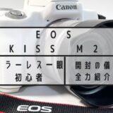 ミラーレス一眼カメラ初心者が キャノン EOS Kiss M2 を買ったので開封の儀を全力で紹介!