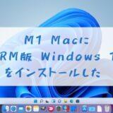 M1 Mac に ARM版 Windows 11 をインストールした。その方法をご紹介。